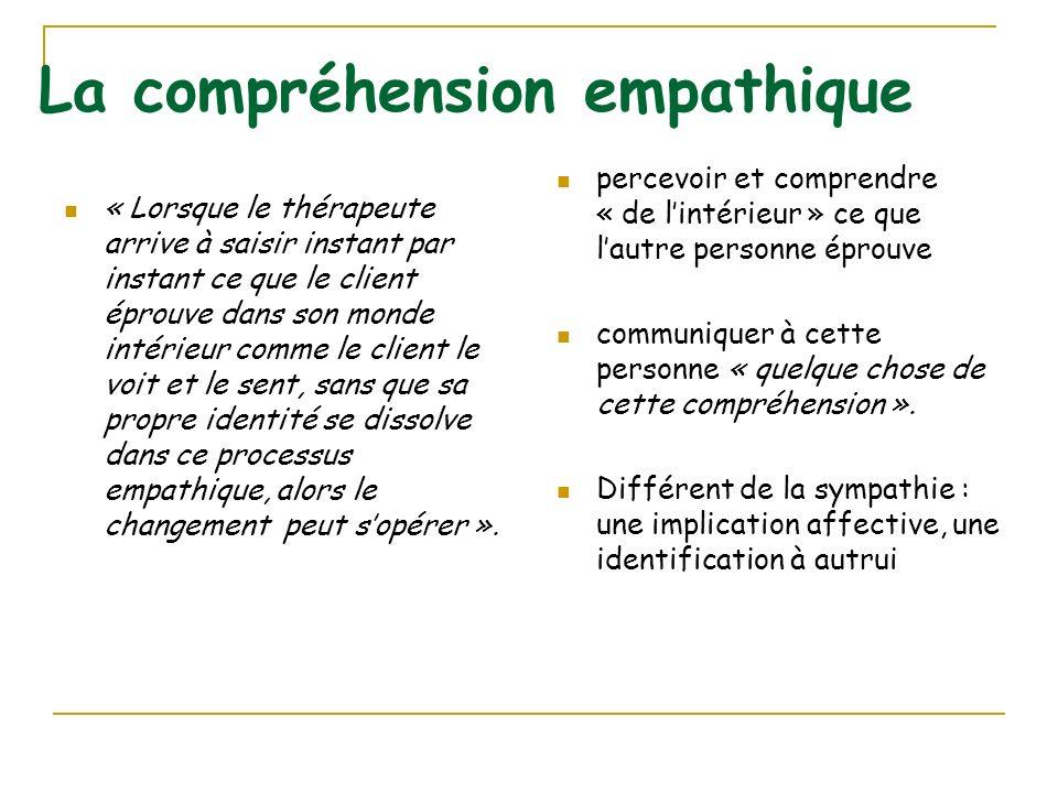 La compréhension empathique « Lorsque le thérapeute arrive à saisir instant par instant ce que le client éprouve dans son monde intérieur comme le cli