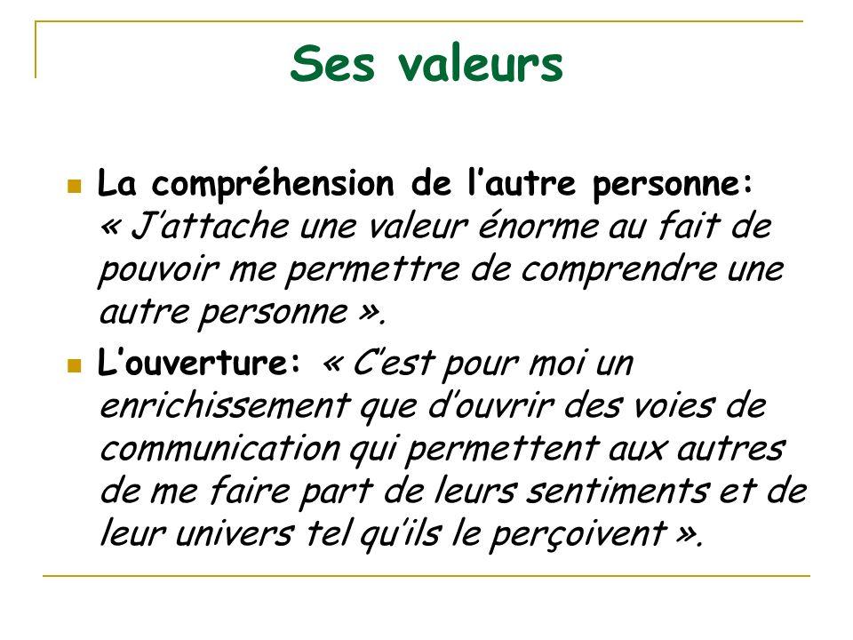 Ses valeurs La compréhension de lautre personne: « Jattache une valeur énorme au fait de pouvoir me permettre de comprendre une autre personne ». Louv