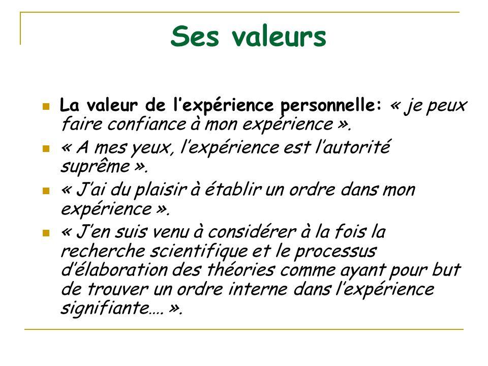 Ses valeurs La valeur de lexpérience personnelle: « je peux faire confiance à mon expérience ». « A mes yeux, lexpérience est lautorité suprême ». « J
