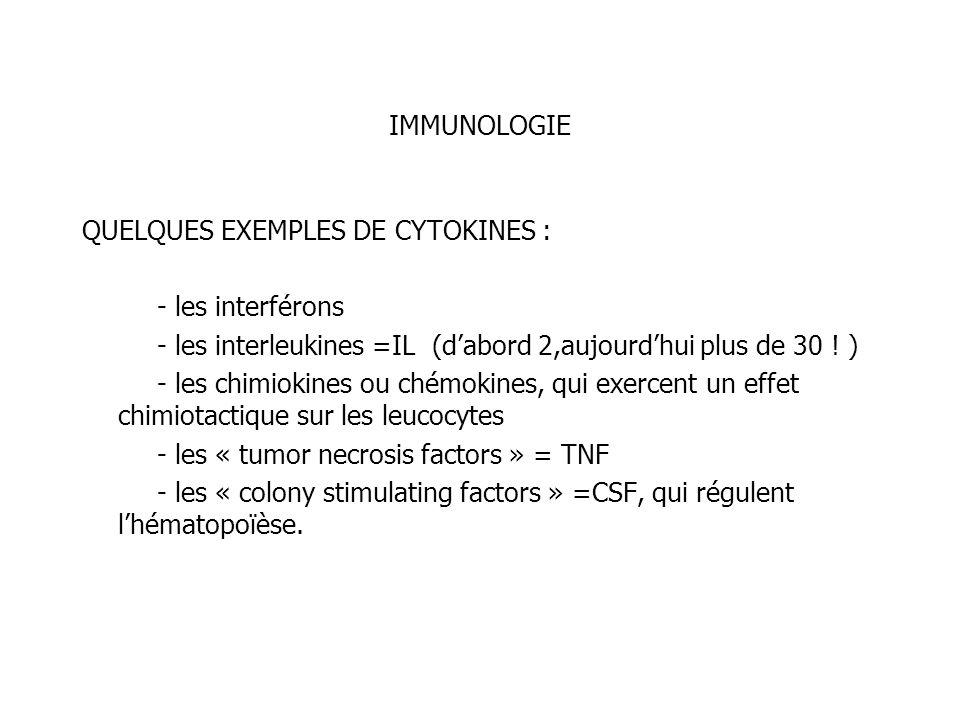 IMMUNOLOGIE QUELQUES EXEMPLES DE CYTOKINES : - les interférons - les interleukines =IL (dabord 2,aujourdhui plus de 30 ! ) - les chimiokines ou chémok