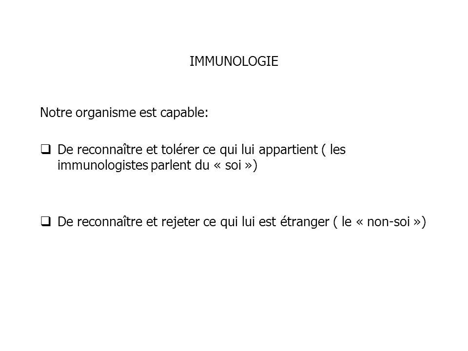 IMMUNOLOGIE Notre organisme est capable: De reconnaître et tolérer ce qui lui appartient ( les immunologistes parlent du « soi ») De reconnaître et re