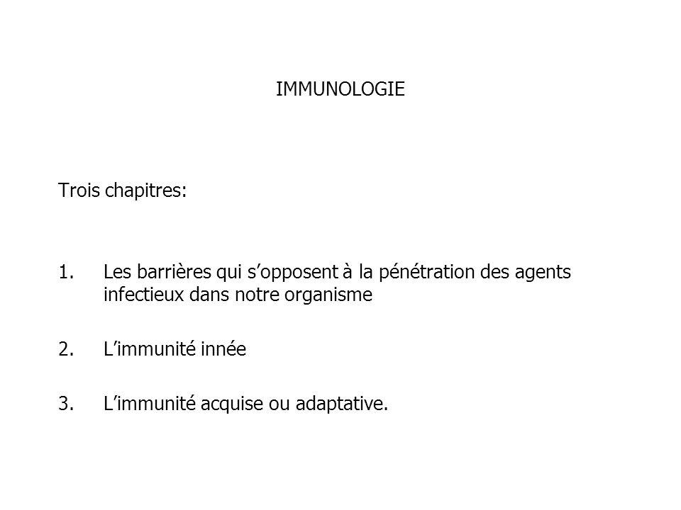 IMMUNOLOGIE Trois chapitres: 1.Les barrières qui sopposent à la pénétration des agents infectieux dans notre organisme 2.Limmunité innée 3.Limmunité a