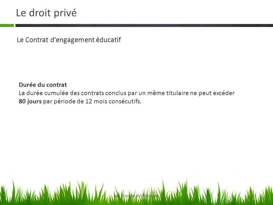 Le droit privé Les Francas de Bretagne21 Le Contrat dengagement éducatif Durée du contrat La durée cumulée des contrats conclus par un même titulaire ne peut excéder 80 jours par période de 12 mois consécutifs.