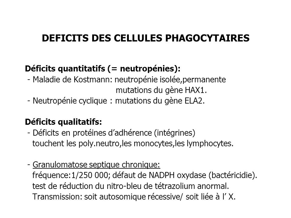 DEFICITS DES CELLULES PHAGOCYTAIRES Déficits quantitatifs (= neutropénies): - Maladie de Kostmann: neutropénie isolée,permanente mutations du gène HAX