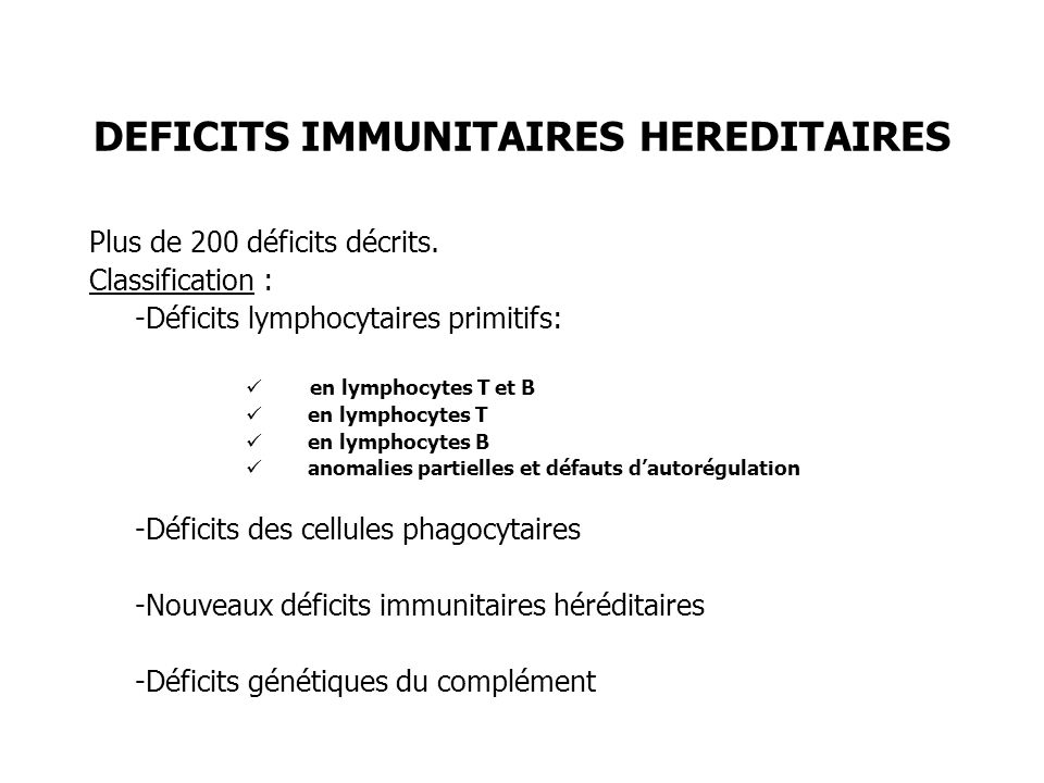 DEFICITS IMMUNITAIRES HEREDITAIRES Plus de 200 déficits décrits. Classification : -Déficits lymphocytaires primitifs: en lymphocytes T et B en lymphoc