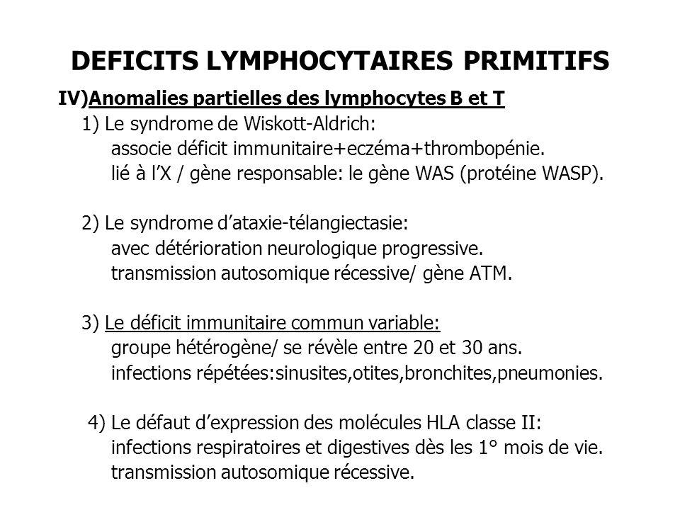 DEFICITS LYMPHOCYTAIRES PRIMITIFS V)Déficits immunitaires par défaut dautorégulation lymphocytaire 1) Les syndromes dactivation lympho-histiocytaire: - Lymphohistiocytose familiale - Maladie de Chediak-Higashi: transmission autosomique récessive/ gène LYST - Maladie de Griscelli: transmission autosomique récessive/ gène RAB 27 - Syndrome de Purtillo 2) Les syndromes lymphoprolifératifs avec auto-immunité ou défaut dapoptose: mutation du gène FAS.