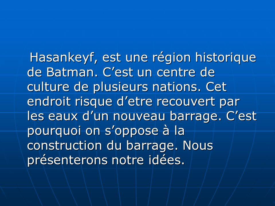 Hasankeyf, est une région historique de Batman. Cest un centre de culture de plusieurs nations. Cet endroit risque detre recouvert par les eaux dun no