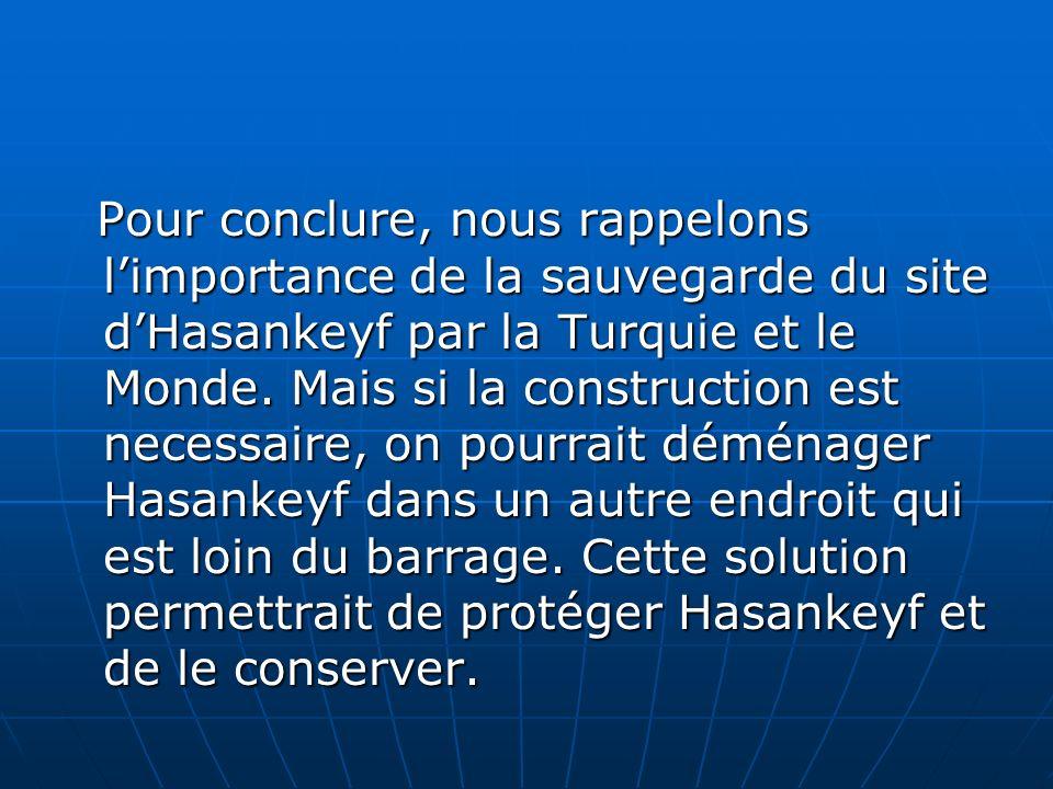Pour conclure, nous rappelons limportance de la sauvegarde du site dHasankeyf par la Turquie et le Monde. Mais si la construction est necessaire, on p