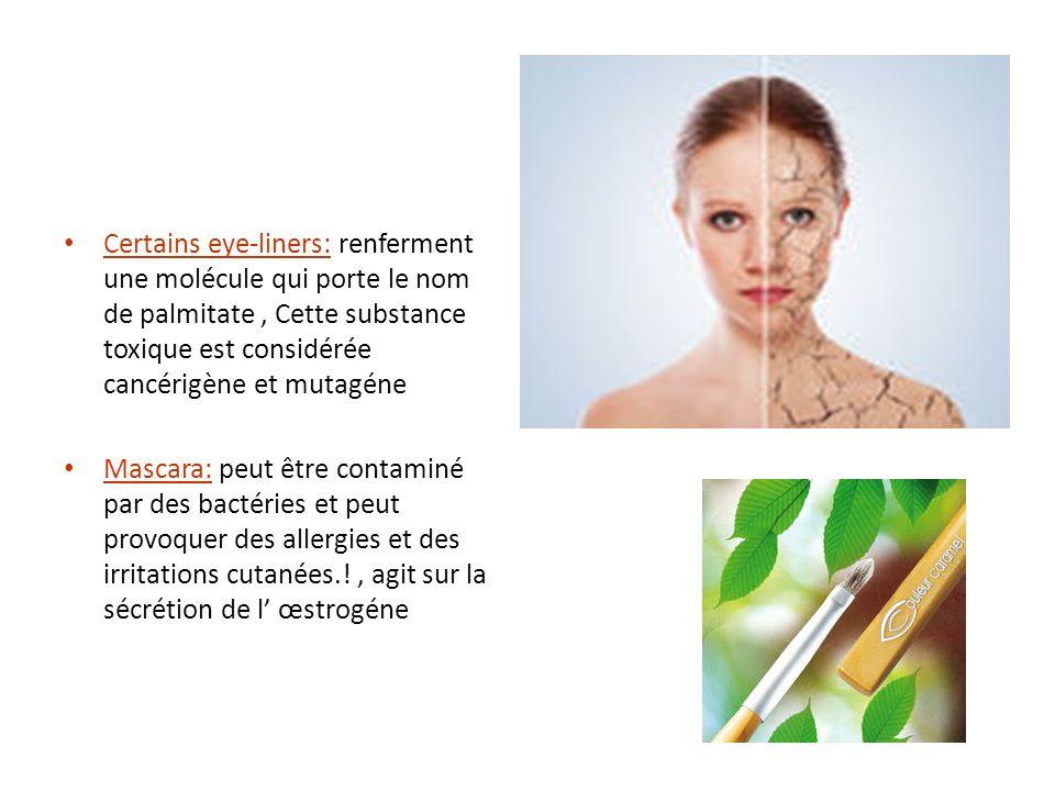 Certains eye-liners: renferment une molécule qui porte le nom de palmitate, Cette substance toxique est considérée cancérigène et mutagéne Mascara: pe