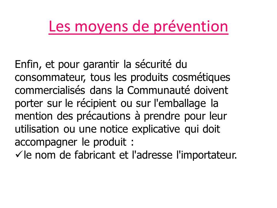 Les moyens de prévention Enfin, et pour garantir la sécurité du consommateur, tous les produits cosmétiques commercialisés dans la Communauté doivent