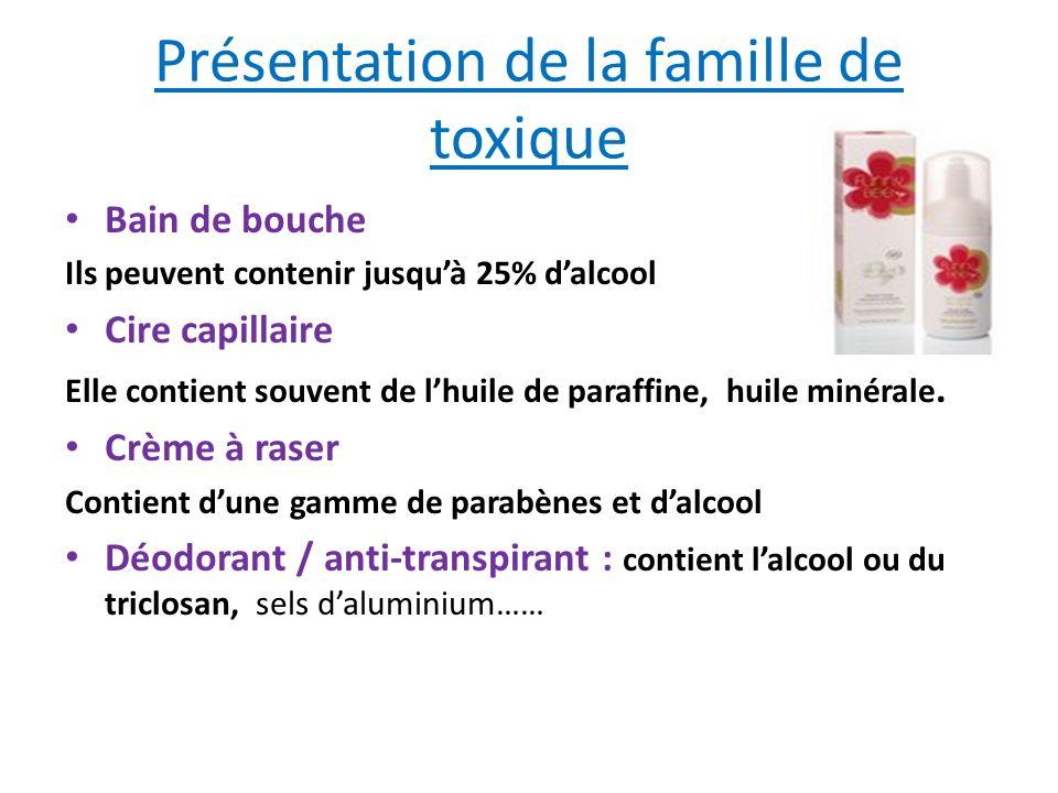 Présentation de la famille de toxique Bain de bouche Ils peuvent contenir jusquà 25% dalcool Cire capillaire Elle contient souvent de lhuile de paraff