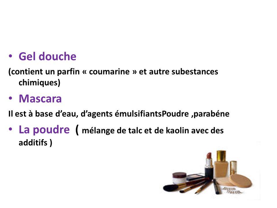 Gel douche (contient un parfin « coumarine » et autre subestances chimiques) Mascara Il est à base deau, dagents émulsifiantsPoudre,parabéne La poudre