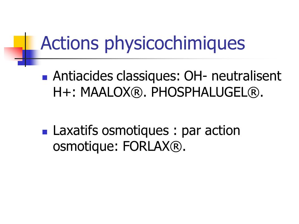 Actions physicochimiques Antiacides classiques: OH- neutralisent H+: MAALOX®. PHOSPHALUGEL®. Laxatifs osmotiques : par action osmotique: FORLAX®.
