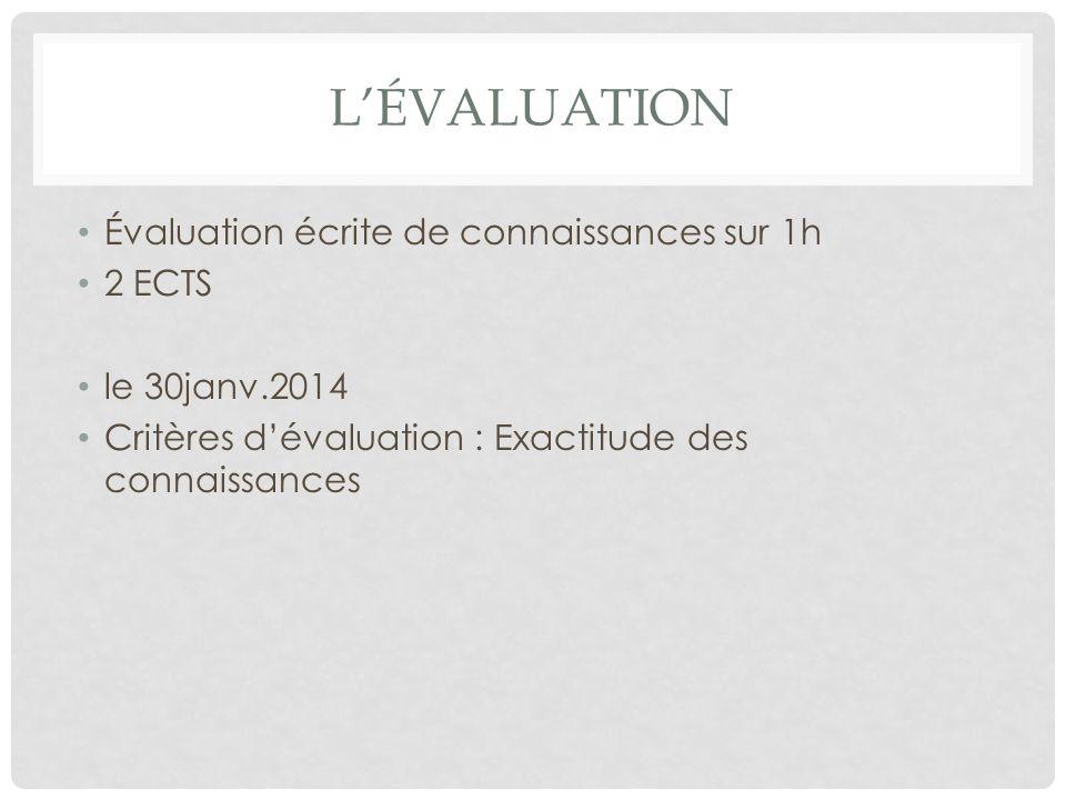 LÉVALUATION Évaluation écrite de connaissances sur 1h 2 ECTS le 30janv.2014 Critères dévaluation : Exactitude des connaissances
