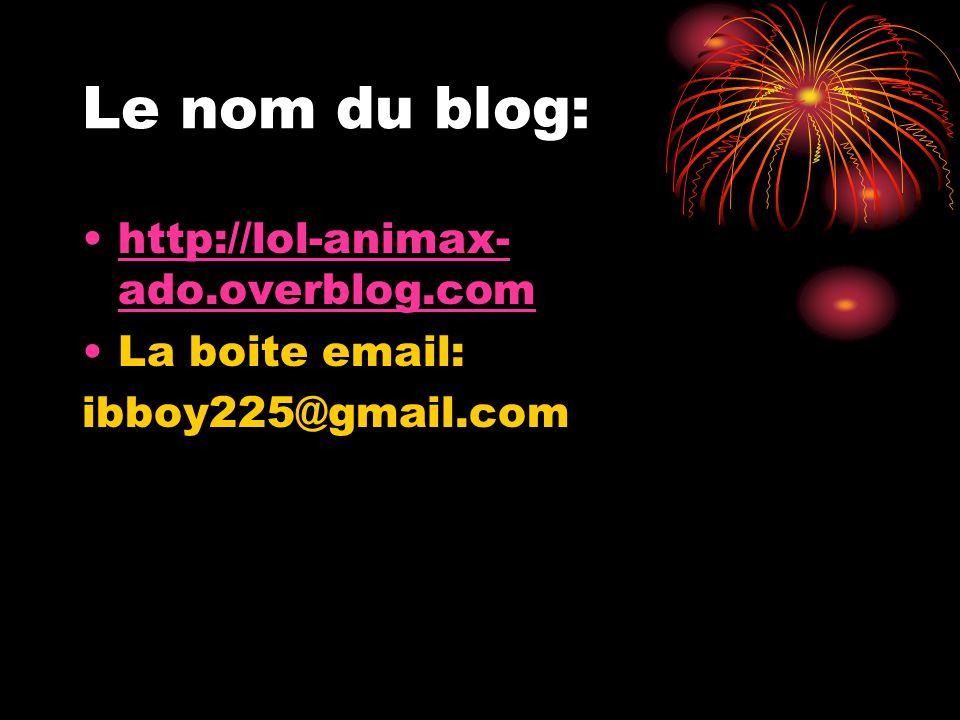 Le nom du blog: http://lol-animax- ado.overblog.comhttp://lol-animax- ado.overblog.com La boite email: ibboy225@gmail.com