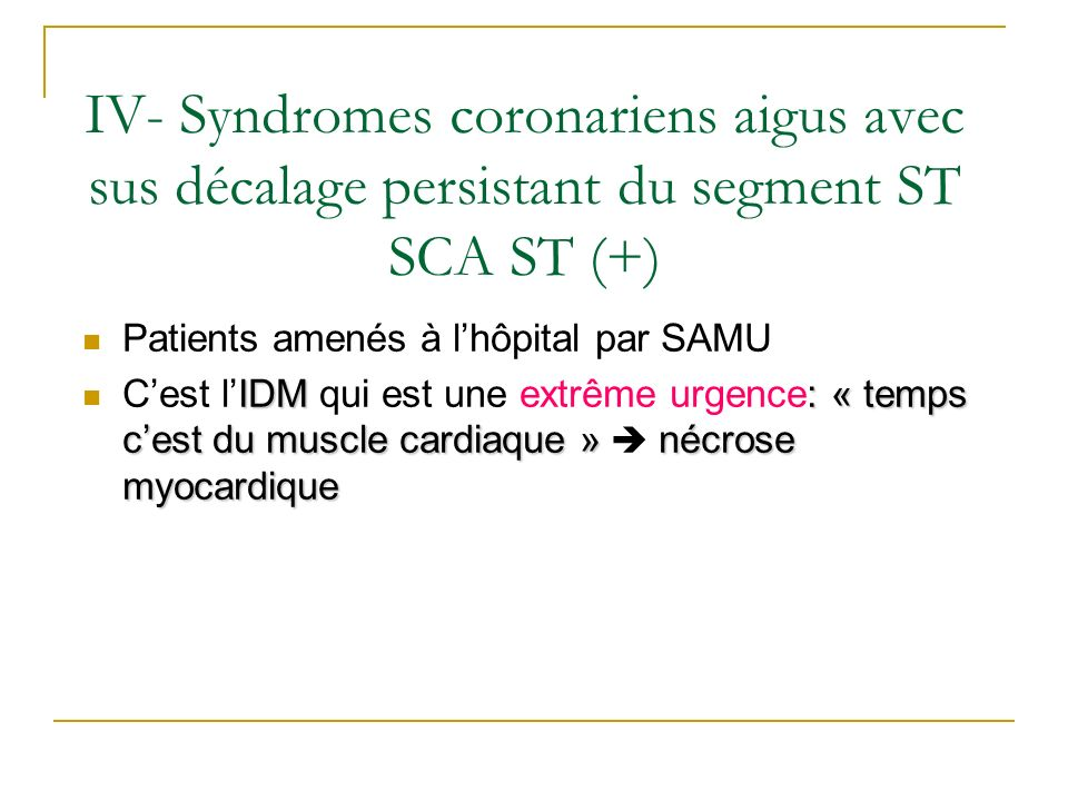 IV- Syndromes coronariens aigus avec sus décalage persistant du segment ST SCA ST (+) Patients amenés à lhôpital par SAMU IDM : « temps cest du muscle