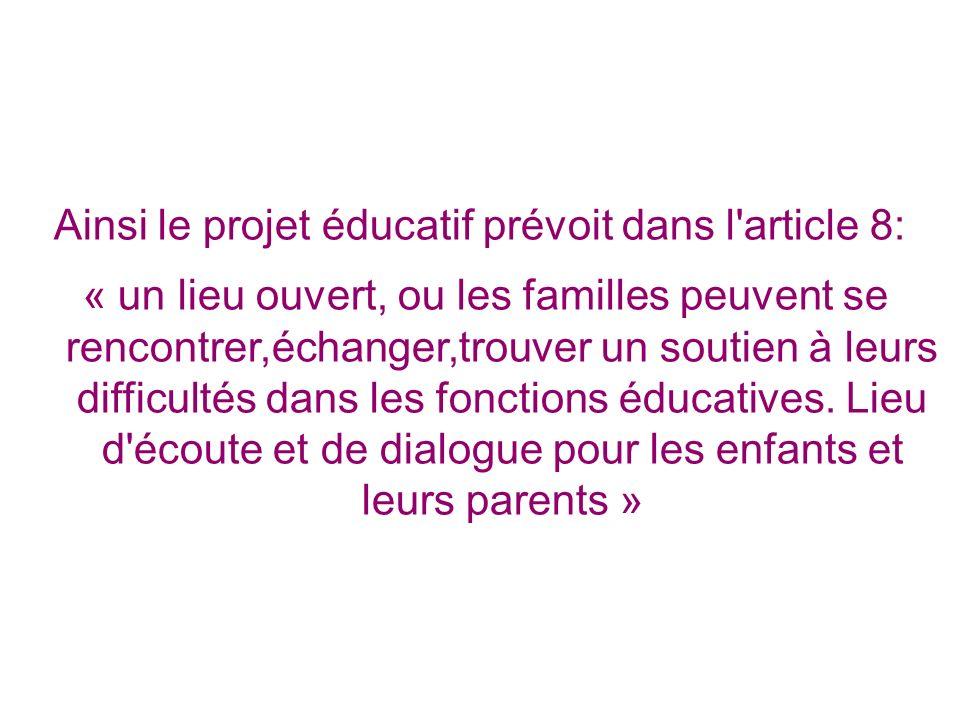 Ainsi le projet éducatif prévoit dans l'article 8: « un lieu ouvert, ou les familles peuvent se rencontrer,échanger,trouver un soutien à leurs difficu