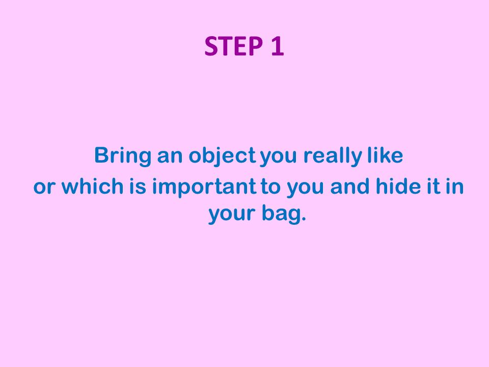 STEP 1 Bring an object you really like or which is important to you and hide it in your bag.