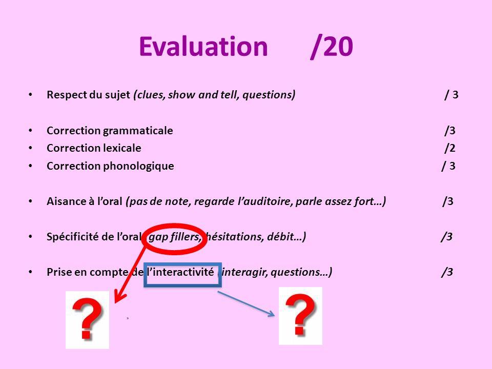 Evaluation /20 Respect du sujet (clues, show and tell, questions) / 3 Correction grammaticale /3 Correction lexicale /2 Correction phonologique / 3 Aisance à loral (pas de note, regarde lauditoire, parle assez fort…) /3 Spécificité de loral (gap fillers, hésitations, débit…) /3 Prise en compte de linteractivité (interagir, questions…) /3 »