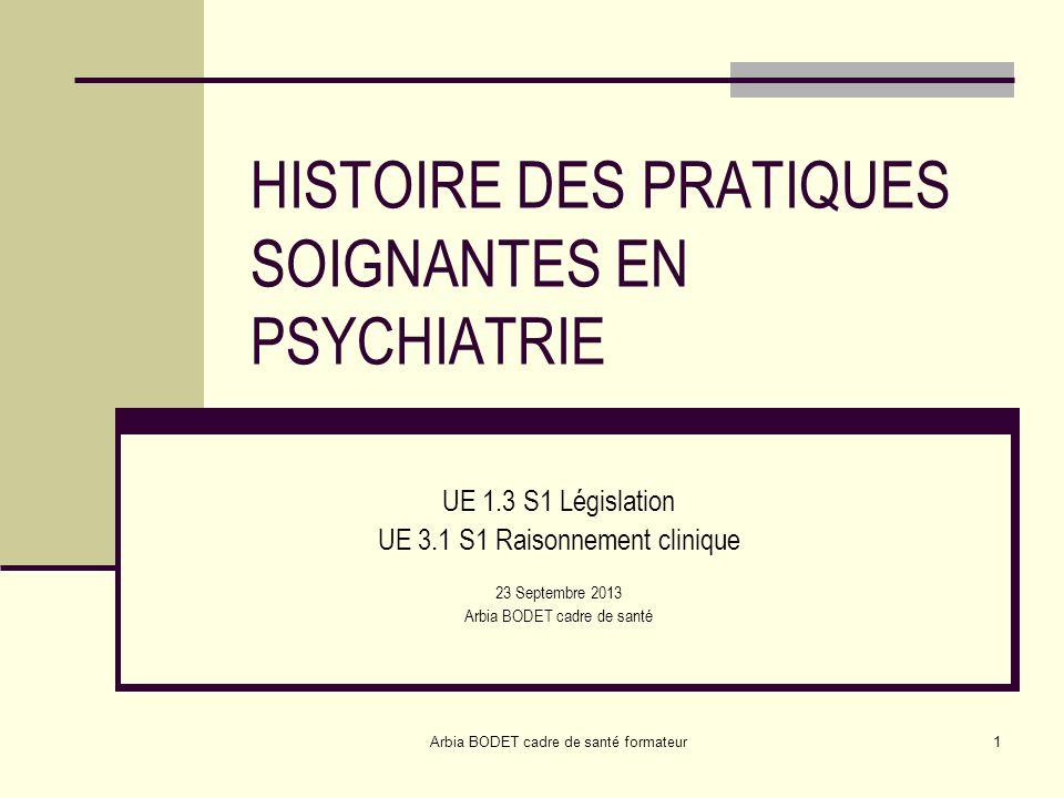 Arbia BODET cadre de santé formateur1 HISTOIRE DES PRATIQUES SOIGNANTES EN PSYCHIATRIE UE 1.3 S1 Législation UE 3.1 S1 Raisonnement clinique 23 Septem