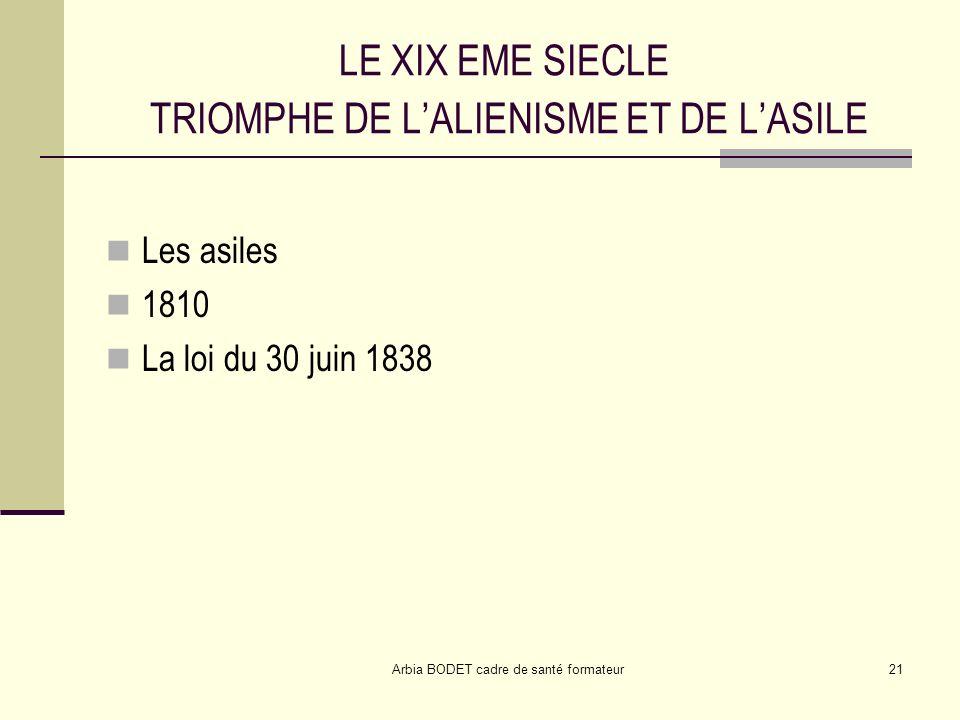 Arbia BODET cadre de santé formateur21 LE XIX EME SIECLE TRIOMPHE DE LALIENISME ET DE LASILE Les asiles 1810 La loi du 30 juin 1838