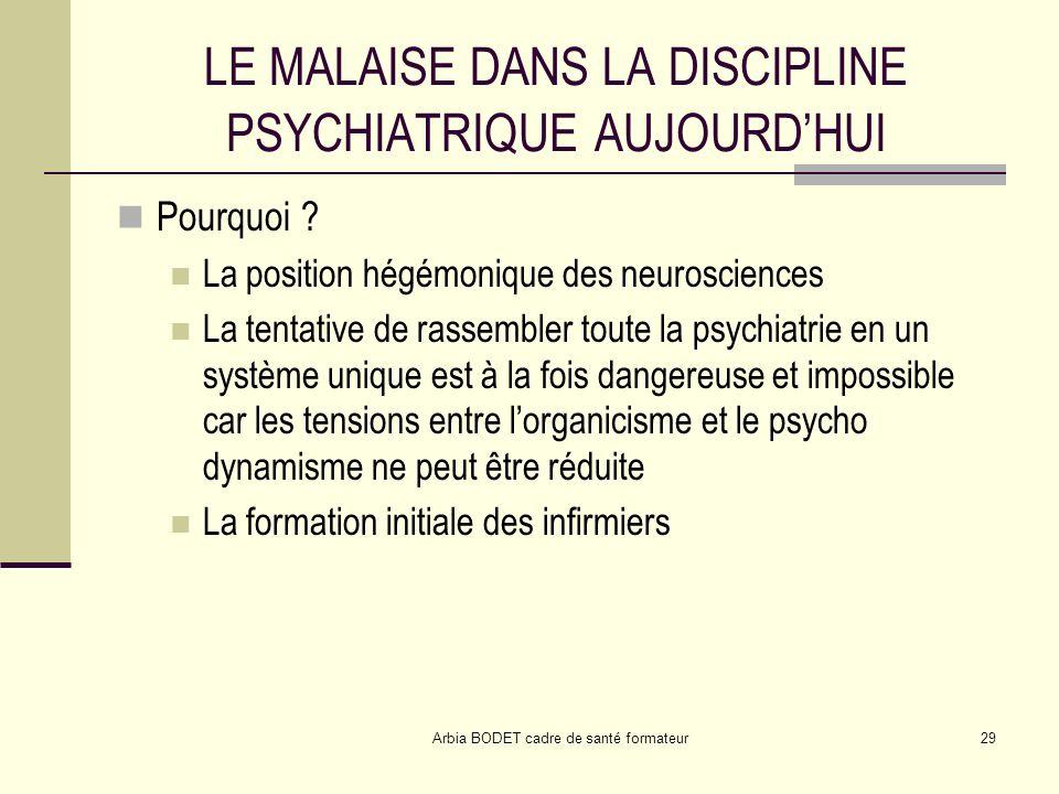 Arbia BODET cadre de santé formateur29 LE MALAISE DANS LA DISCIPLINE PSYCHIATRIQUE AUJOURDHUI Pourquoi ? La position hégémonique des neurosciences La