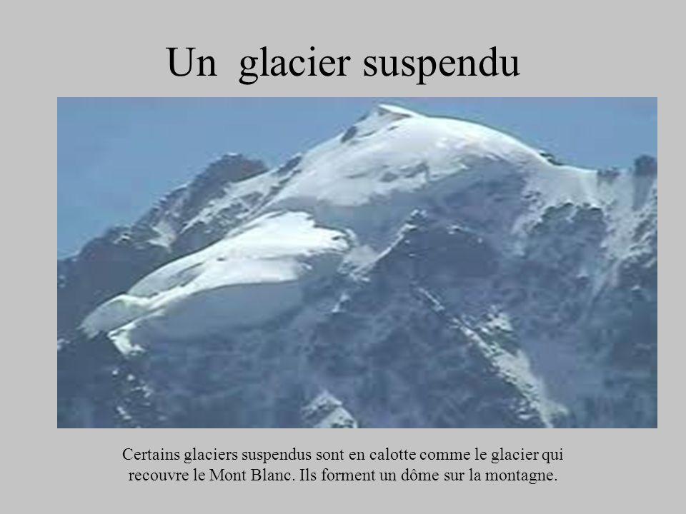 Un glacier suspendu Certains glaciers suspendus sont en calotte comme le glacier qui recouvre le Mont Blanc. Ils forment un dôme sur la montagne.