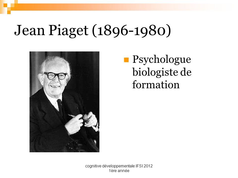cognitive développementale IFSI 2012 1ère année Jean Piaget (1896-1980) Psychologue biologiste de formation