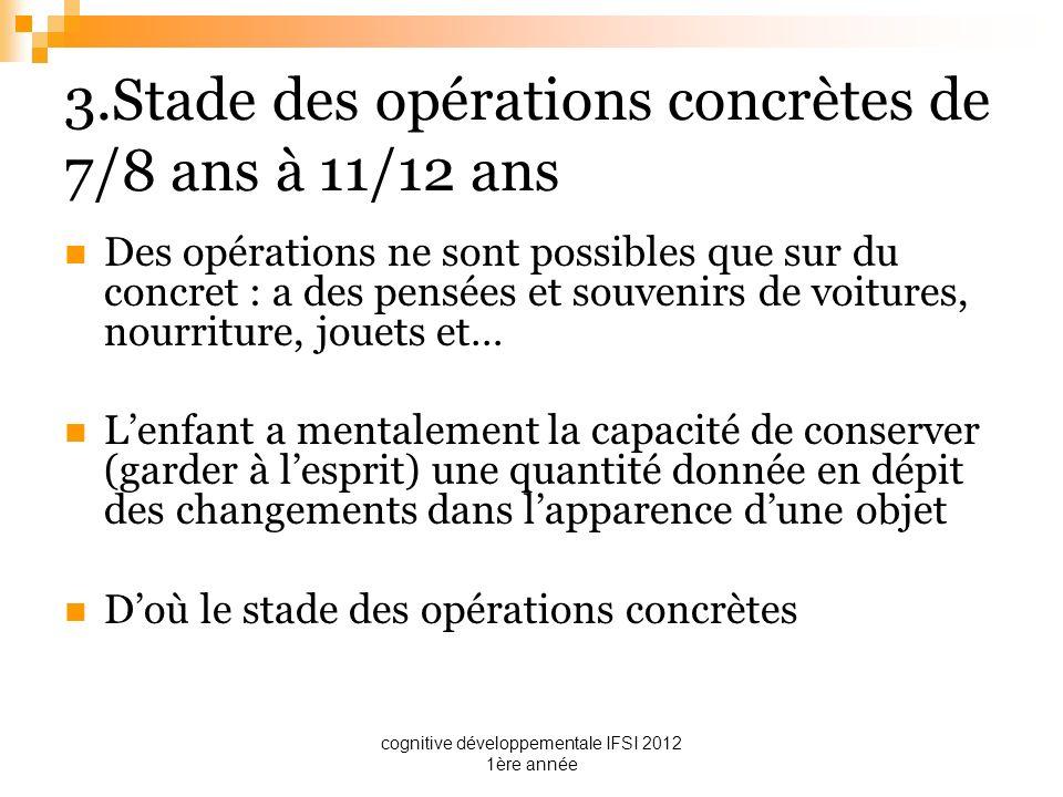 cognitive développementale IFSI 2012 1ère année 3.Stade des opérations concrètes de 7/8 ans à 11/12 ans Des opérations ne sont possibles que sur du co