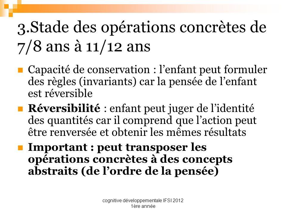 cognitive développementale IFSI 2012 1ère année 3.Stade des opérations concrètes de 7/8 ans à 11/12 ans Capacité de conservation : lenfant peut formul