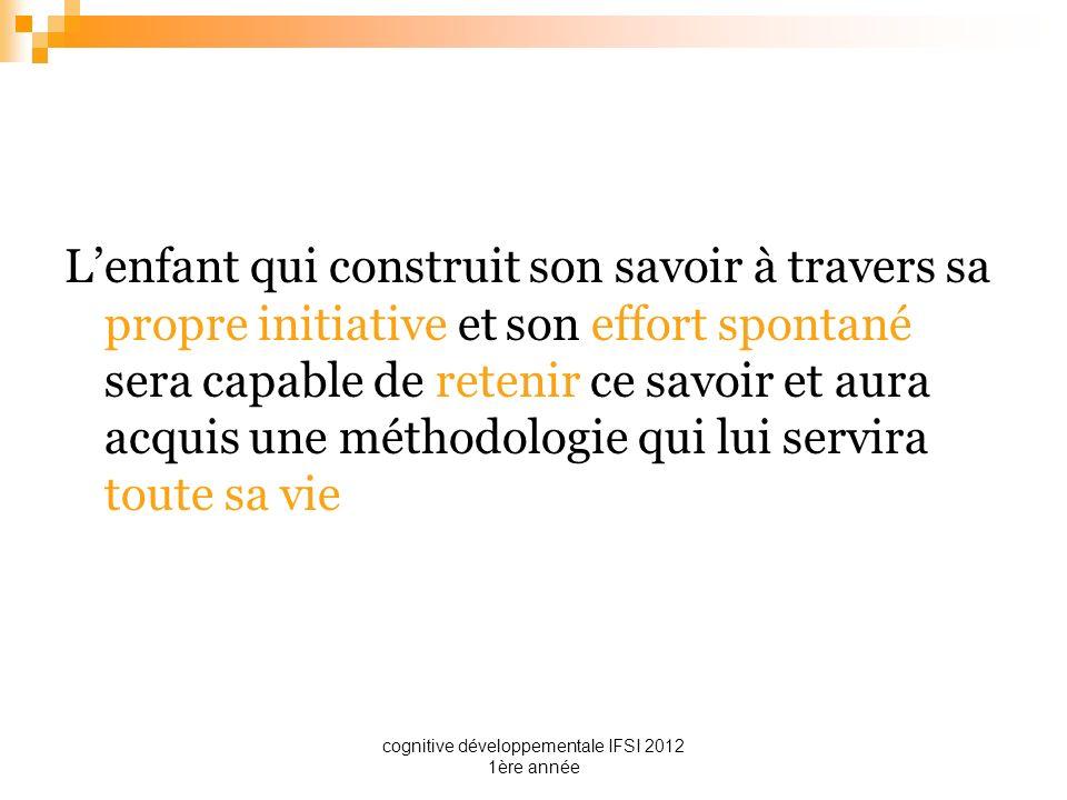 cognitive développementale IFSI 2012 1ère année Lenfant qui construit son savoir à travers sa propre initiative et son effort spontané sera capable de