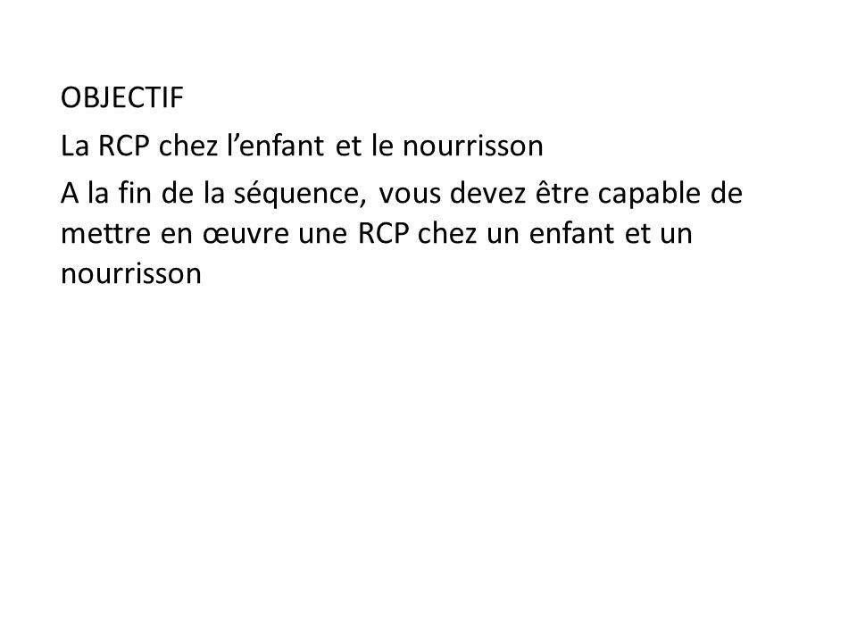 OBJECTIF La RCP chez lenfant et le nourrisson A la fin de la séquence, vous devez être capable de mettre en œuvre une RCP chez un enfant et un nourris