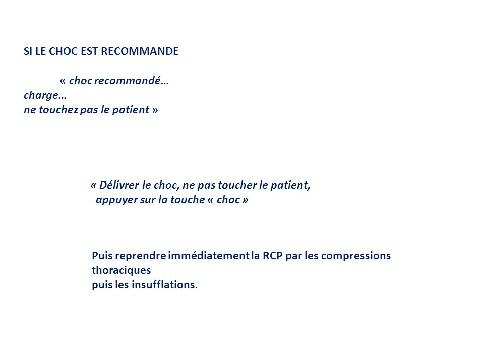 SI LE CHOC EST RECOMMANDE « choc recommandé… charge… ne touchez pas le patient » « Délivrer le choc, ne pas toucher le patient, appuyer sur la touche