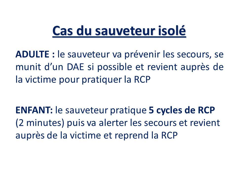 Cas du sauveteur isolé ADULTE : le sauveteur va prévenir les secours, se munit dun DAE si possible et revient auprès de la victime pour pratiquer la R