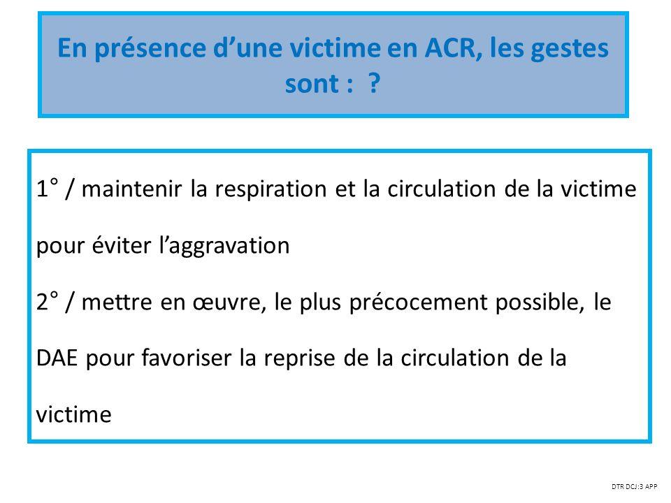 En présence dune victime en ACR, les gestes sont : ? 1° / maintenir la respiration et la circulation de la victime pour éviter laggravation 2° / mettr