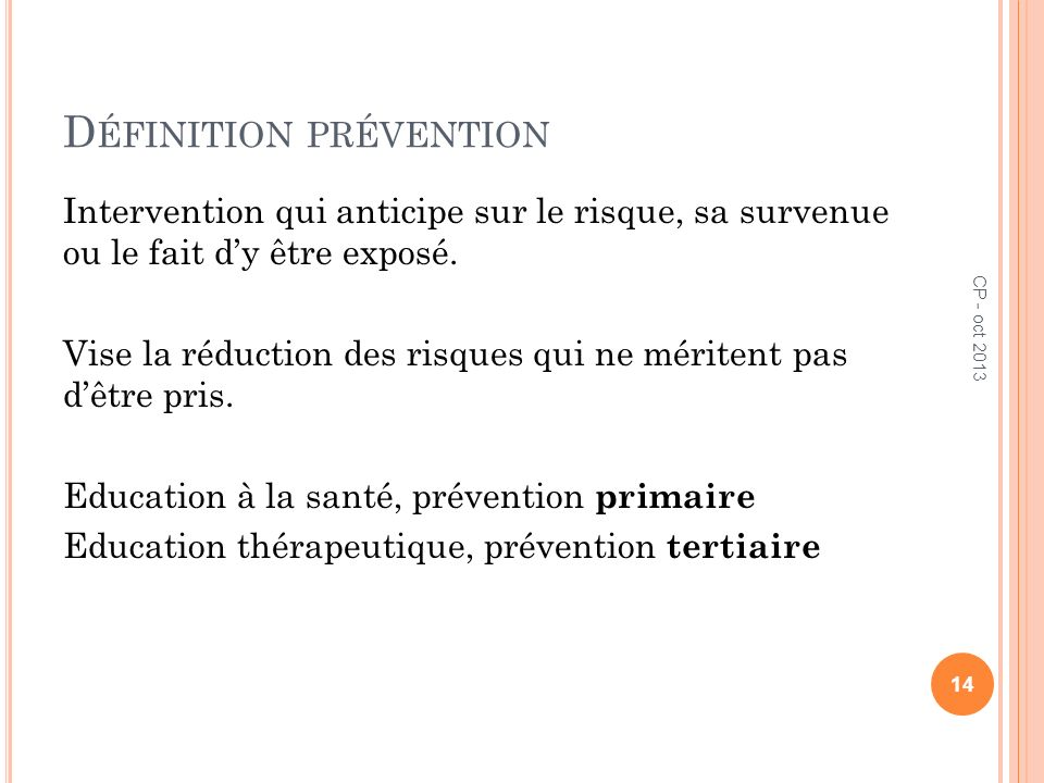 D ÉFINITION PRÉVENTION Intervention qui anticipe sur le risque, sa survenue ou le fait dy être exposé. Vise la réduction des risques qui ne méritent p