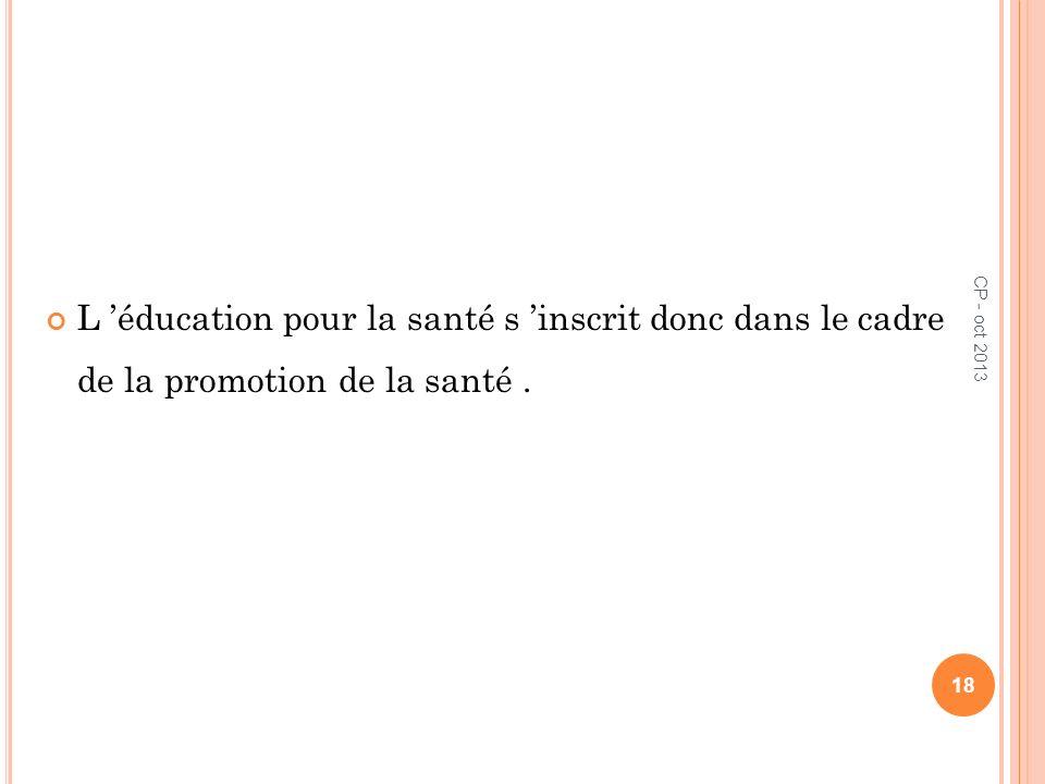 L éducation pour la santé s inscrit donc dans le cadre de la promotion de la santé. CP - oct 2013 18