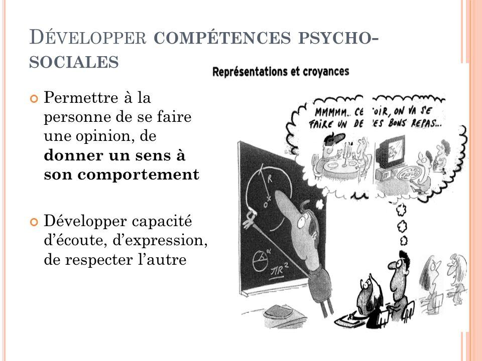 D ÉVELOPPER COMPÉTENCES PSYCHO - SOCIALES Permettre à la personne de se faire une opinion, de donner un sens à son comportement Développer capacité dé