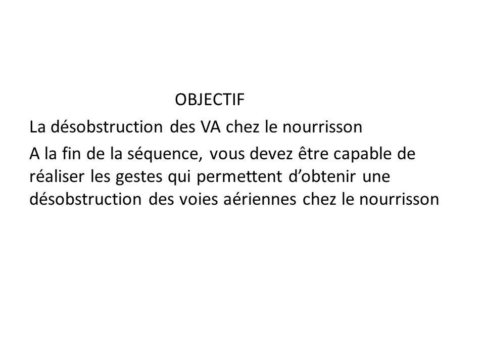 OBJECTIF La désobstruction des VA chez le nourrisson A la fin de la séquence, vous devez être capable de réaliser les gestes qui permettent dobtenir u