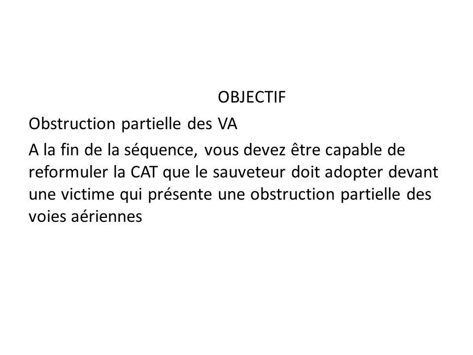 OBJECTIF Obstruction partielle des VA A la fin de la séquence, vous devez être capable de reformuler la CAT que le sauveteur doit adopter devant une v