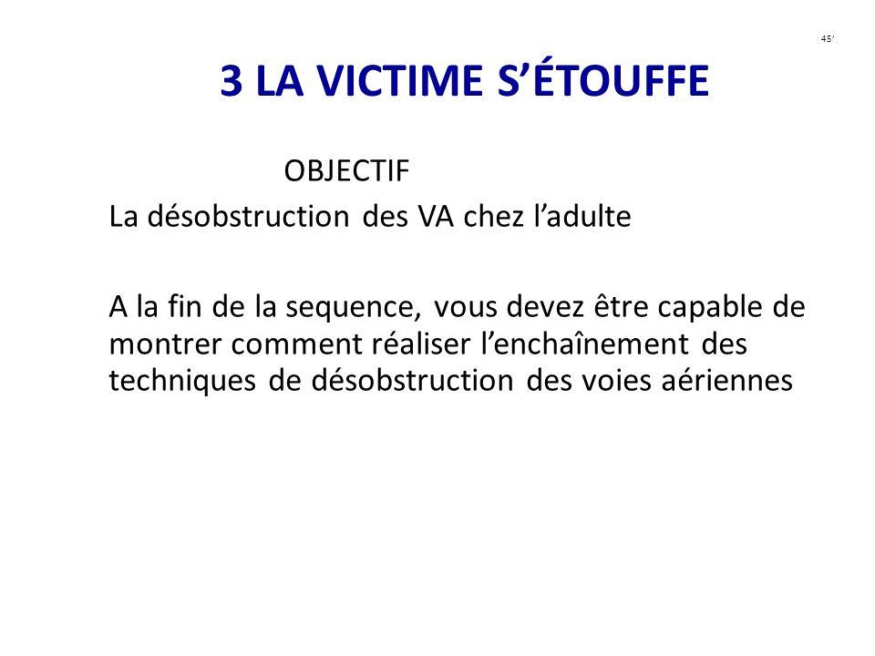 3 LA VICTIME SÉTOUFFE OBJECTIF La désobstruction des VA chez ladulte A la fin de la sequence, vous devez être capable de montrer comment réaliser lenc