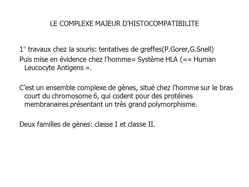 LE COMPLEXE MAJEUR DHISTOCOMPATIBILITE 1° travaux chez la souris: tentatives de greffes(P.Gorer,G.Snell) Puis mise en évidence chez lhomme= Système HL