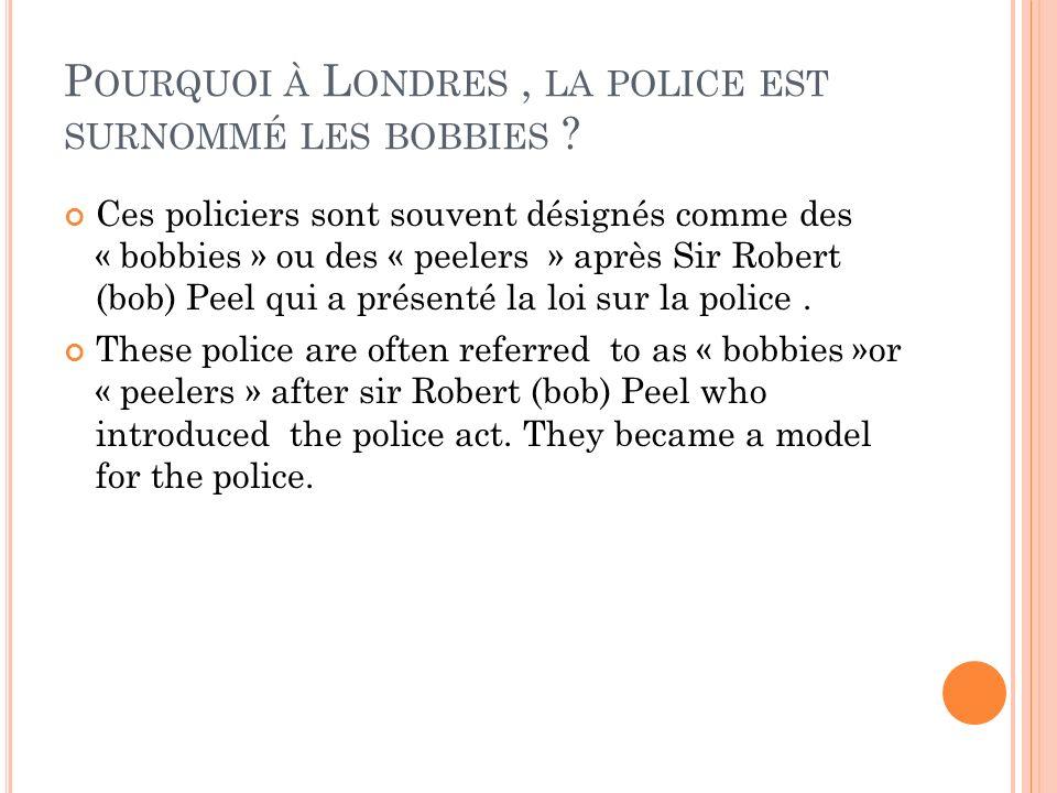 P OURQUOI À L ONDRES, LA POLICE EST SURNOMMÉ LES BOBBIES ? Ces policiers sont souvent désignés comme des « bobbies » ou des « peelers » après Sir Robe