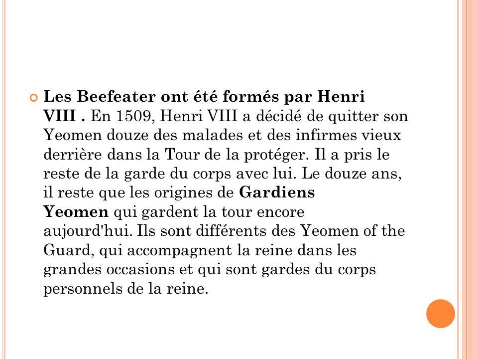Les Beefeater ont été formés par Henri VIII. En 1509, Henri VIII a décidé de quitter son Yeomen douze des malades et des infirmes vieux derrière dans