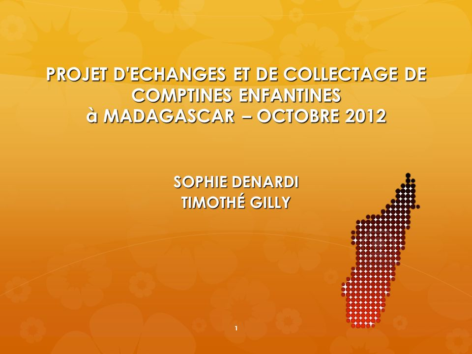 PROJET D'ECHANGES ET DE COLLECTAGE DE COMPTINES ENFANTINES à MADAGASCAR – OCTOBRE 2012 SOPHIE DENARDI TIMOTHÉ GILLY 1