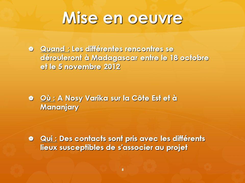 Mise en oeuvre Quand : Les différentes rencontres se dérouleront à Madagascar entre le 18 octobre et le 5 novembre 2012 Quand : Les différentes rencon