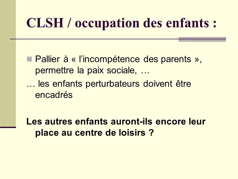 CLSH / occupation des enfants : Pallier à « lincompétence des parents », permettre la paix sociale, … … les enfants perturbateurs doivent être encadrés Les autres enfants auront-ils encore leur place au centre de loisirs