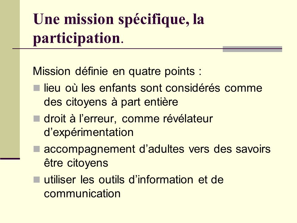 Mission définie en quatre points : lieu où les enfants sont considérés comme des citoyens à part entière droit à lerreur, comme révélateur dexpérimentation accompagnement dadultes vers des savoirs être citoyens utiliser les outils dinformation et de communication