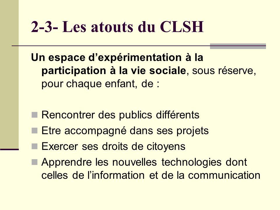 2-3- Les atouts du CLSH Un espace dexpérimentation à la participation à la vie sociale, sous réserve, pour chaque enfant, de : Rencontrer des publics différents Etre accompagné dans ses projets Exercer ses droits de citoyens Apprendre les nouvelles technologies dont celles de linformation et de la communication