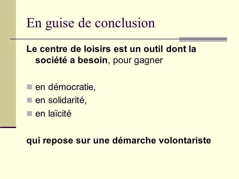 En guise de conclusion Le centre de loisirs est un outil dont la société a besoin, pour gagner en démocratie, en solidarité, en laïcité qui repose sur une démarche volontariste